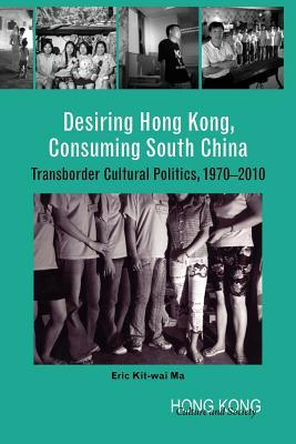 Desiring Hong Kong, Consuming South China: Transborder Cultural Politics, 1970-2010 Eric Kit-wai Ma
