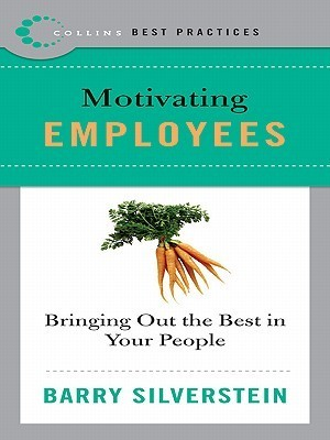 Best Practices: Motivating Employees: Bring Out the Best in Your People  by  Barry Silverstein