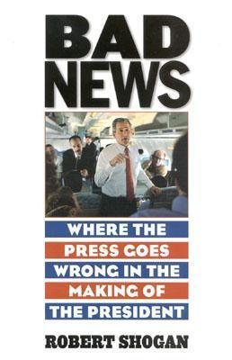 Bad News: Where the Press Goes Wrong in the Making of the President  by  Robert Shogan
