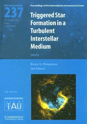 Triggered Star Formation in a Turbulent Interstellar Medium: Proceedings of the 237th Symposium of the International Astronomical Union Held in Prague, Czech Republic August 14-18, 2006  by  Bruce G. Elmegreen