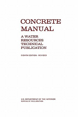 Concrete Manual: A Manual for the Control of Concrete Construction (a Water Resources Technical Publication Series, Eighth Edition) Bureau of Reclamation