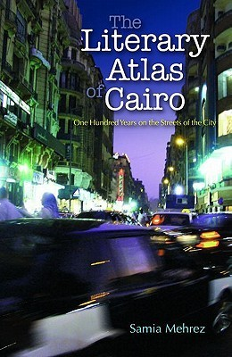 The literary atlas of Cairo: One Hundred Years on the Streets of the City  by  Samia Mehrez