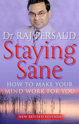 Staying Sane: How to Make Your Mind Work for You Raj Persaud