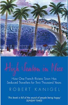 High Season in Nice: How One French Riviera Town Has Seduced Travellers for Two Thousand Years  by  Robert Kanigel