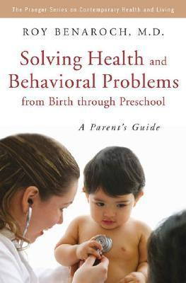 Solving Health and Behavioral Problems from Birth Through Preschool: A Parents Guide  by  Roy Benaroch