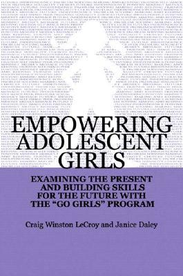 Empowering Adolescent Girls: Examining the Present and Building Skills for the Future with the Go Girls Program Craig Winston Lecroy