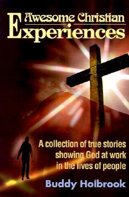 Awesome Christian Experiences: A Collection of True Stories Showing God at Work in the Lives of People  by  Buddy Holbrook