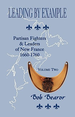 Leading Example, Partisan Fighters & Leaders of New France, 1660-1760: Volume Two by Bob Bearor
