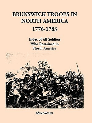 Brunswick Troops in North America, 1776-1783: Index of Soldiers Who Remained in North America Claus Reuter