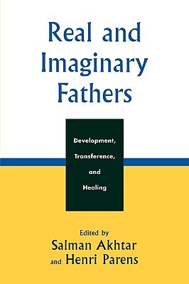 Real and Imaginary Fathers: Development, Transference, and Healing  by  Salman Akhtar