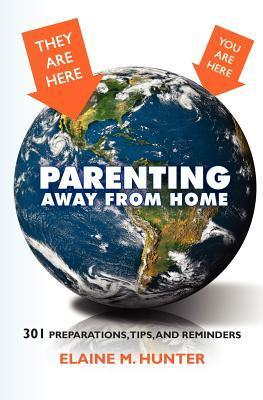 Parenting Away from Home: 301 Preparations, Tips, and Reminders  by  Elaine M. Hunter