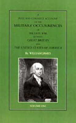 A Full & Correct Account of the Military Occurrences of the Late War Between Great Britain & the United States of America William M. James