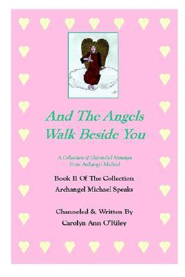 And the Angels Walk Beside You a Collection of Channeled Messages from Archangel Michael Book II of the Collection Archangel Michael Speaks Carolyn Ann ORiley