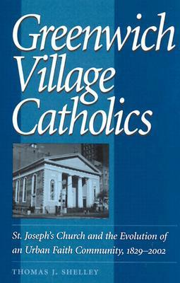Greenwich Village Catholics: St. Josephs Church and the Evolution of an Urban Faith Community, 1829-2002 Thomas J. Shelley