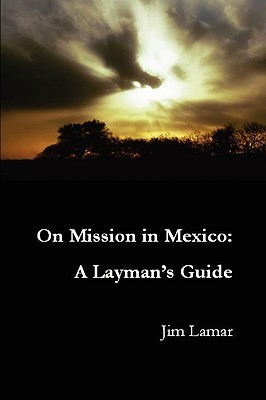 On Mission in Mexico: A Laymans Guide Jim Lamar