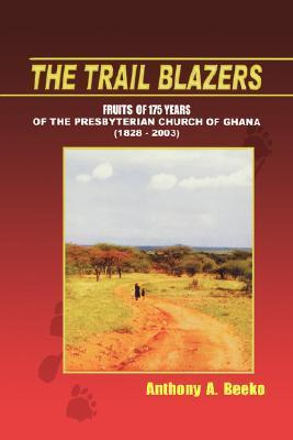 The Trail Blazers. Fruits of 175 Years of the Presbyterian Church of Ghana (1828-2003)  by  Anthony A. Beeko