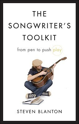 The Songwriters Toolkit: From Pen to Push Play Steven Blanton