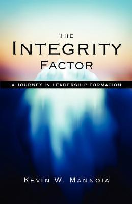The Integrity Factor: A Journey in Leadership Formation  by  Kevin W. Mannoia