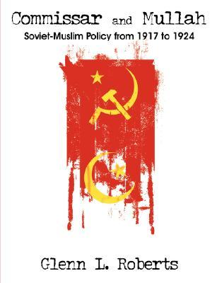 Commissar and Mullah: Soviet-Muslim Policy from 1917 to 1924 Glenn, L. Roberts