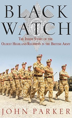 Black Watch: The Inside Story of the Oldest Highland Regiment in the British Army  by  John Parker