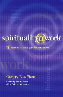 Spirituality at Work: 10 Ways to Balance Your Life on the Job  by  Gregory F.A. Pierce