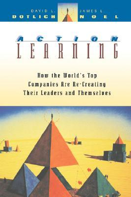Action Learning: How the Worlds Top Companies Are Re-Creating Their Leaders and Themselves  by  David L. Dotlich