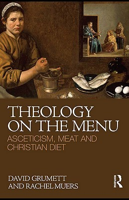Theology on the Menu: Asceticism, Meat and Christian Diet David Grumett
