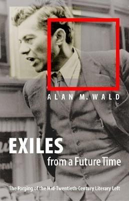 Exiles from a Future Time: The Forging of the Mid-twentieth-century Literary Left Alan M. Wald