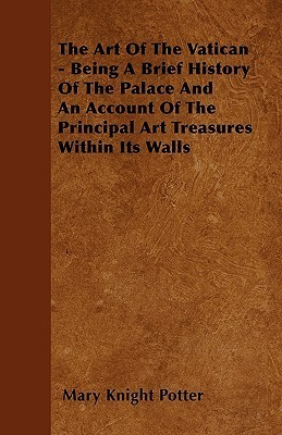The Art of the Vatican - Being a Brief History of the Palace and an Account of the Principal Art Treasures Within Its Walls  by  Mary Knight Potter