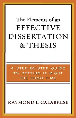 The Elements Of An Effective Dissertation And Thesis: A Step By Step Guide To Getting It Right The First Time  by  Raymond L. Calabrese