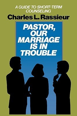 Pastor, Our Marriage Is in Trouble: A Guide to Short-Term Counseling  by  Charles L. Rassieur