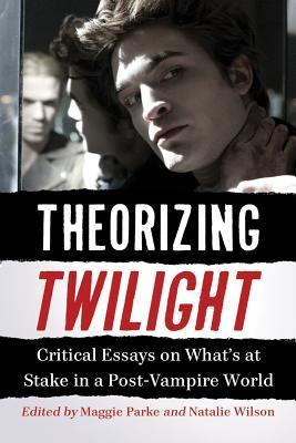 Theorizing Twilight: Critical Essays on Whats at Stake in a Post-Vampire World  by  Maggie Parke