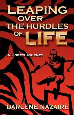 Leaping Over the Hurdles of Life- A Tigers Journey Darlene Nazaire