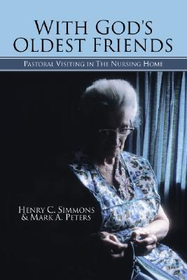 With Gods Oldest Friends: Pastoral Visiting in the Nursing Home  by  Henry C. Simmons