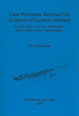 Later Prehistoric Enclosed Site Evidence of Southern Scotland: A Study of the Sites from Peeblesshire, Berwickshire and E. Dumfriesshire  by  Nives Kokeza