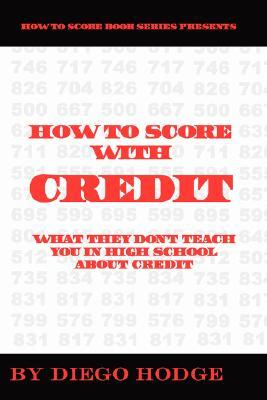 How to Score with Credit: What They Dont Teach in High School about Credit  by  Diego Hodge