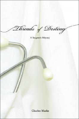 Threads of Destiny: A Surgeons Odyssey  by  Charles Marks