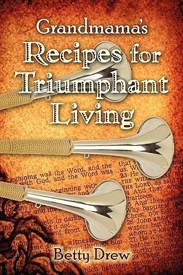 Grandmamas Recipes for Triumphant Living  by  Betty Drew