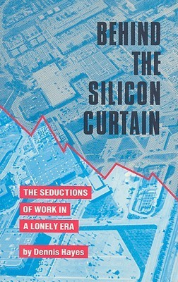 Behind the Silicon Curtain: The Seductions of Work in A Lonely Era  by  Dennis Hayes
