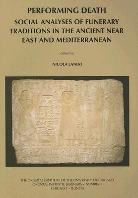 Performing Death: Social Analyses of Funerary Traditions in the Ancient Near East and Mediterranean  by  Nicola Laneri