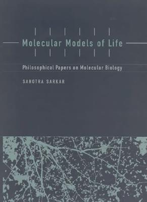 Molecular Models of Life: Philosophical Papers on Molecular Biology Sahotra Sarkar