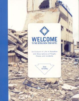 Welcome to the Bethlehem Star Hotel: An Account of Life in Palestine with Descriptions of People, Places and Incidents  by  Ben Granby