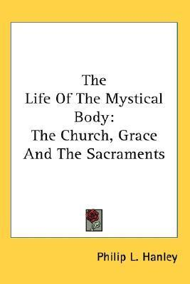 The Life of the Mystical Body: The Church, Grace and the Sacraments Philip L. Hanley