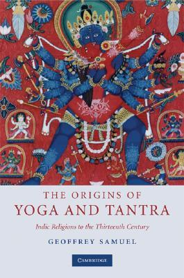 The Origins of Yoga and Tantra: Indic Religions to the Thirteenth Century  by  Geoffrey Samuel