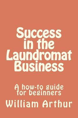 Success in the Laundromat Business: A How-To Guide for Beginners William  Arthur