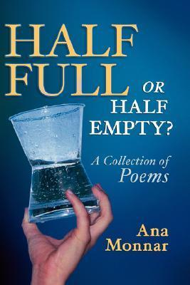 Half Full, or Half Empty? a Collection of Poems  by  Ana Monnar