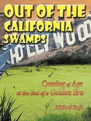 Out Of The California Swamps: Coming Of Age At The End Of A Golden Era Michael Engle