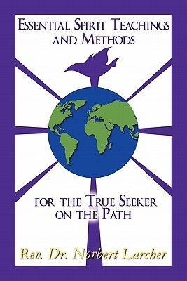 Essential Spirit Teachings and Methods for the True Seeker on the Path Norbert Larcher