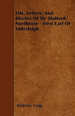 Life, Letters, and Diaries of Sir Stafford Northcote - First Earl of Iddesleigh  by  Andrew Lang
