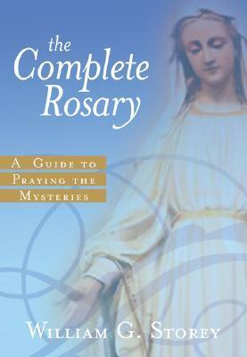 The Complete Rosary: A Guide to Praying the Mysteries  by  William George Storey